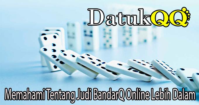 Memahami Tentang Judi BandarQ Online Lebih Dalam