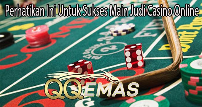 Perhatikan Ini Untuk Sukses Main Judi Casino Online